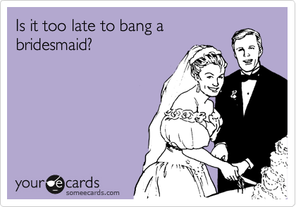 Is it too late to bang a bridesmaid?