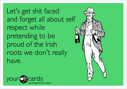 Let's get shit faced and forget all about self respect while  pretending to be  proud of the Irish roots we don't really have.