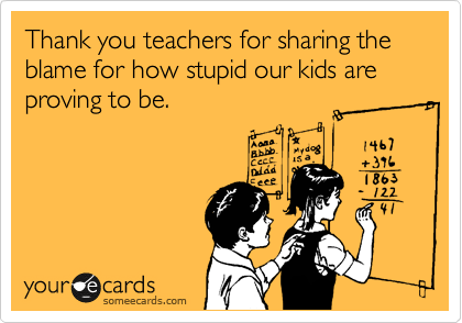 Thank you teachers for sharing the blame for how stupid our kids are proving to be.