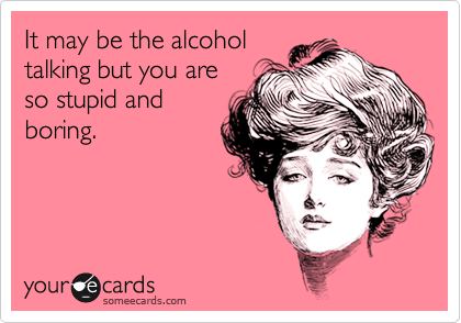 It may be the alcohol talking but you are so stupid and boring.