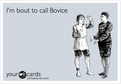 I'm bout to call Bovice