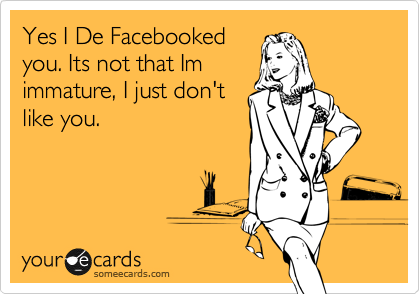Yes I De Facebooked  you. Its not that Im  immature, I just don't like you.