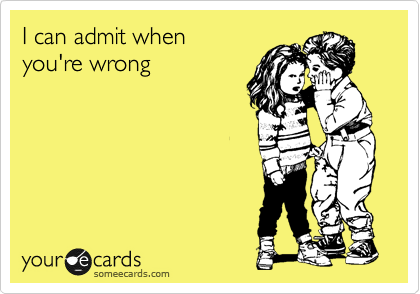 I can admit when  you're wrong