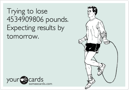 Trying to lose 4534909806 pounds. Expecting results by tomorrow.