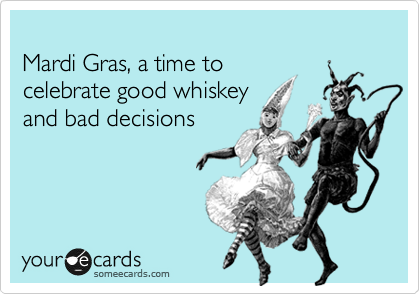 Mardi Gras, a time to  celebrate good whiskey  and bad decisions