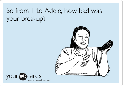 So from 1 to Adele, how bad was your breakup?