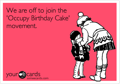 We are off to join the 'Occupy Birthday Cake' movement.