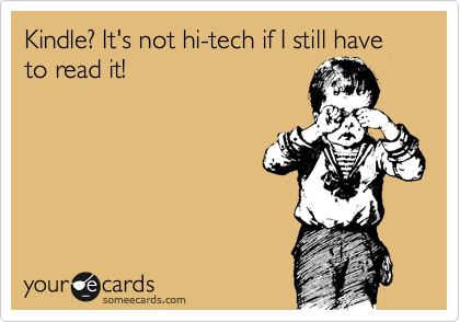 Kindle? It's not hi-tech if I still have to read it!