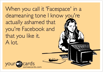 When you call it 'Facespace' in a deameaning tone I know you're actually ashamed that you're Facebook and that you like it. A lot.