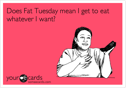 Does Fat Tuesday mean I get to eat whatever I want?