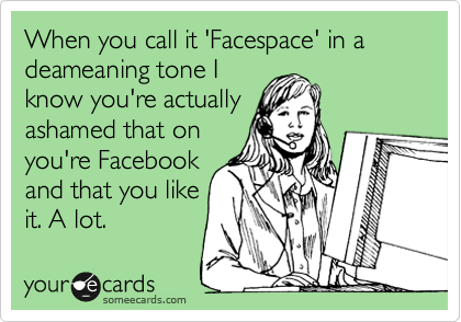 When you call it 'Facespace' in a deameaning tone I know you're actually ashamed that on you're Facebook and that you like it. A lot.