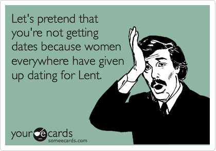 Let's pretend that you're not getting dates because women everywhere have given up dating for Lent.