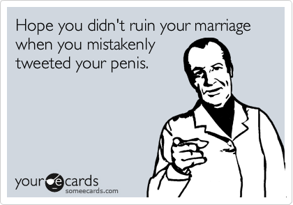 Hope you didn't ruin your marriage when you mistakenly tweeted your penis.
