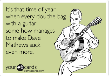 It's that time of year when every douche bag with a guitar some how manages to make Dave Mathews suck even more.