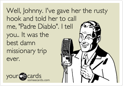 "Well, Johnny. I've gave her the rusty hook and told her to call  me, ""Padre Diablo"". I tell you.. It was the best damn missionary trip ever."