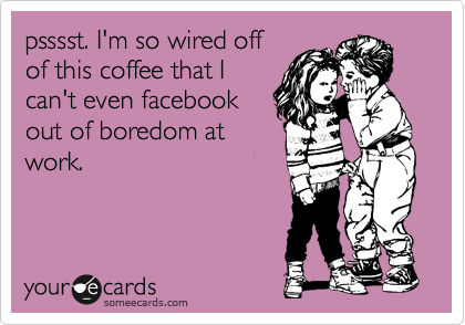 psssst. I\'m so wired off of this coffee that I can\'t even facebook ...