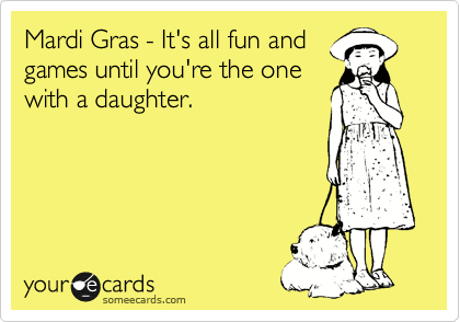Mardi Gras - It's all fun and games until you're the one with a daughter.
