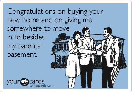 Congratulations on buying your new home and on giving me somewhere to move in to besides my parents' basement.