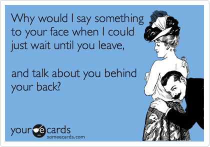 Why would I say something to your face when I could just wait until you leave,  and talk about you behind your back?