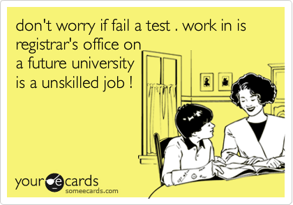 don't worry if fail a test . work in is registrar's office on a future university is a unskilled job !