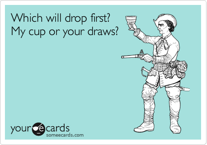 Which will drop first? My cup or your draws?