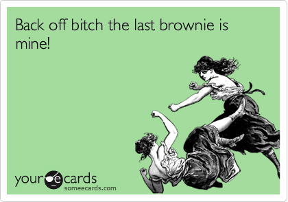 Back off bitch the last brownie is mine!