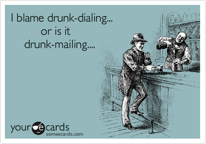 I blame drunk-dialing...          or is it     drunk-mailing....
