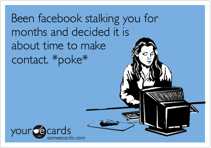 Been facebook stalking you for months and decided it is about time to make contact. *poke*