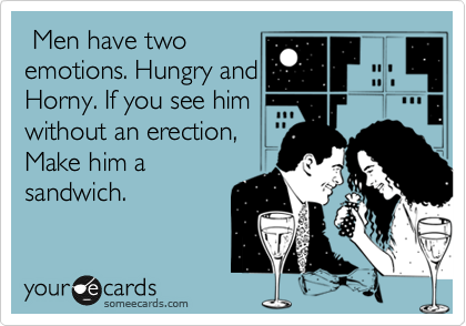 Men have two  emotions. Hungry and Horny. If you see him without an erection, Make him a sandwich.