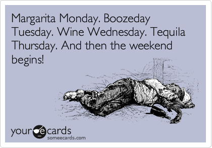 Margarita Monday. Boozeday Tuesday. Wine Wednesday. Tequila Thursday. And then the weekend begins!