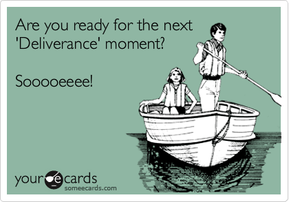 Are you ready for the next 'Deliverance' moment?  Sooooeeee!