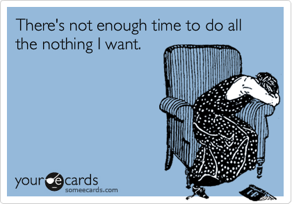 There's not enough time to do all the nothing I want.