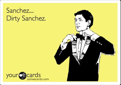Sanchez.... Dirty Sanchez.