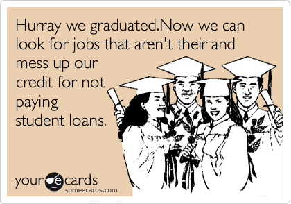 Hurray we graduated.Now we can look for jobs that aren't their and mess up our credit for not paying student loans.
