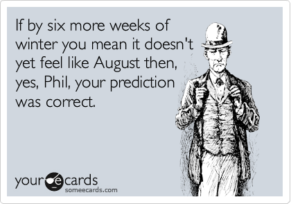If by six more weeks of winter you mean it doesn't yet feel like August then, yes, Phil, your prediction was correct.