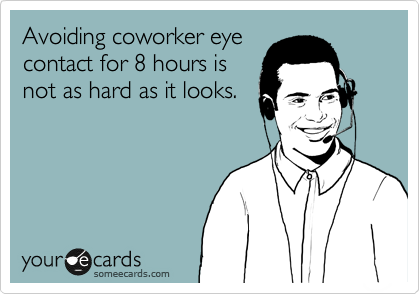 Avoiding coworker eye contact for 8 hours is  not as hard as it looks.