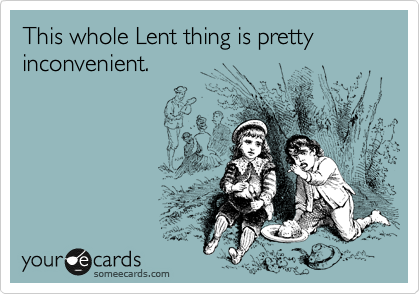 This whole Lent thing is pretty inconvenient.
