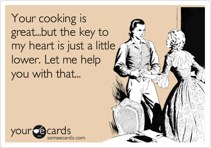 Your cooking is great...but the key to my heart is just a little lower. Let me help you with that...