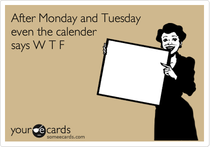 After Monday and Tuesday even the calender says W T F