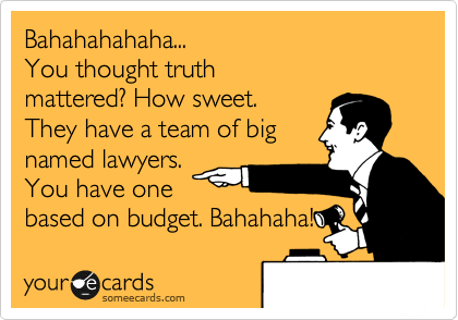 Bahahahahaha... You thought truth mattered? How sweet. They have a team of big named lawyers. You have one based on budget. Bahahaha!
