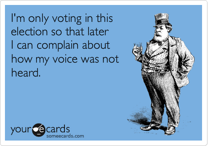I'm only voting in this election so that later I can complain about how my voice was not heard.