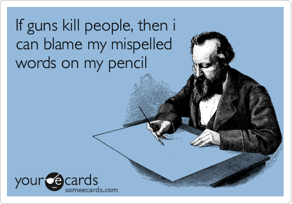 If guns kill people, then i can blame my mispelled words on my pencil