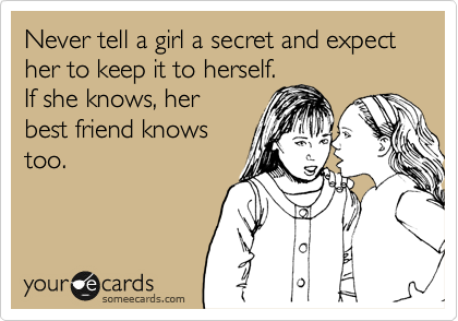 Never tell a girl a secret and expect her to keep it to herself. If she knows, her best friend knows too.