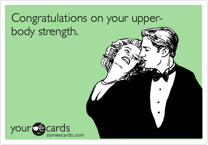 Congratulations on your upper-body strength.