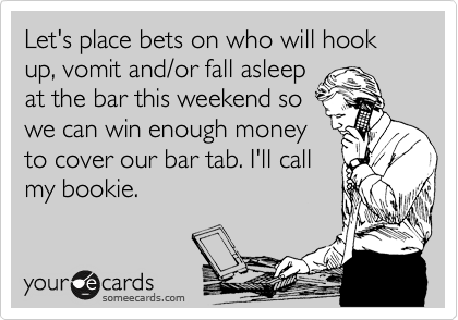 Let's place bets on who will hook up, vomit and/or fall asleep at the bar this weekend so we can win enough money to cover our bar tab. I'll call my bookie.