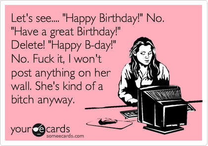 "Let's see.... ""Happy Birthday!"" No.  ""Have a great Birthday!"" Delete! ""Happy B-day!""  No. Fuck it, I won't post anything on her wall. She's kind of a bitch anyway."