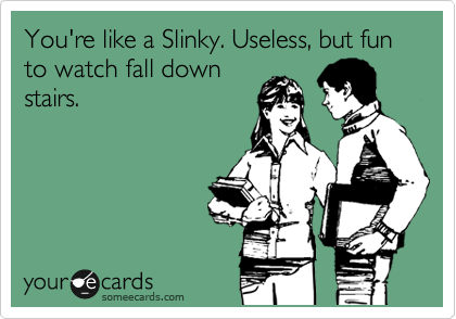 You're like a Slinky. Useless, but fun to watch fall down stairs.