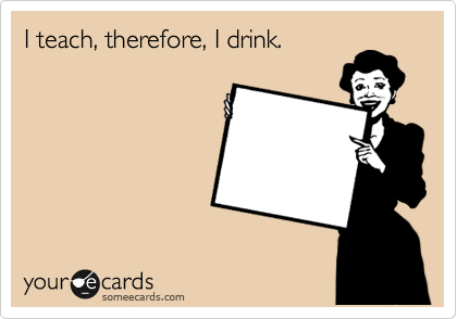 I teach, therefore, I drink.