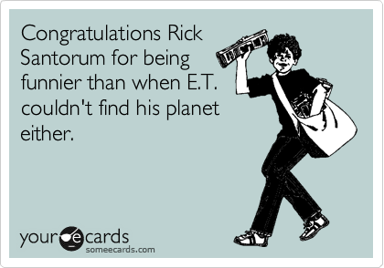 Congratulations Rick Santorum for being funnier than when E.T. couldn't find his planet either.