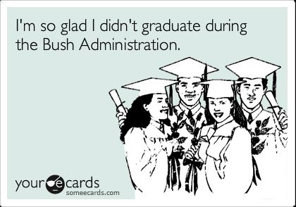 I'm so glad I didn't graduate during the Bush Administration.